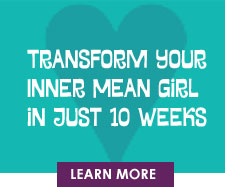Transform Your Inner Mean Girl In Just 10 Weeks Learn More